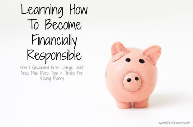 Learning How To Become Financially Responsible - How I graduated from college debt free plus more tips and tricks for saving money